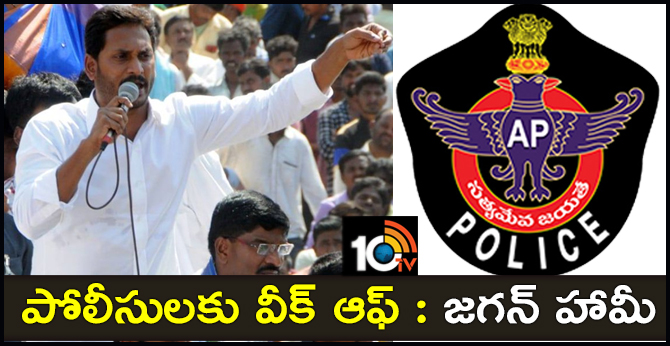 YSRCP CHIEF JAGAN SAID WILL GIVE WEEKLY OFF TO POLICE