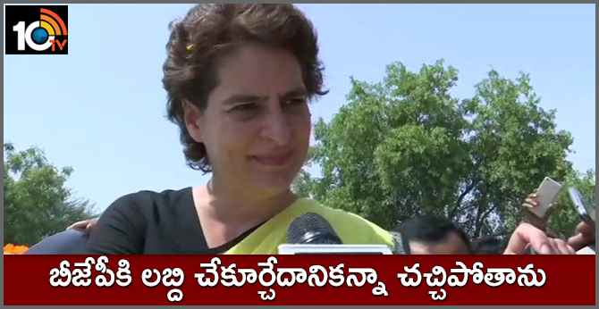 Priyanka Gandhi Vadra says I'd rather die than benefit BJP